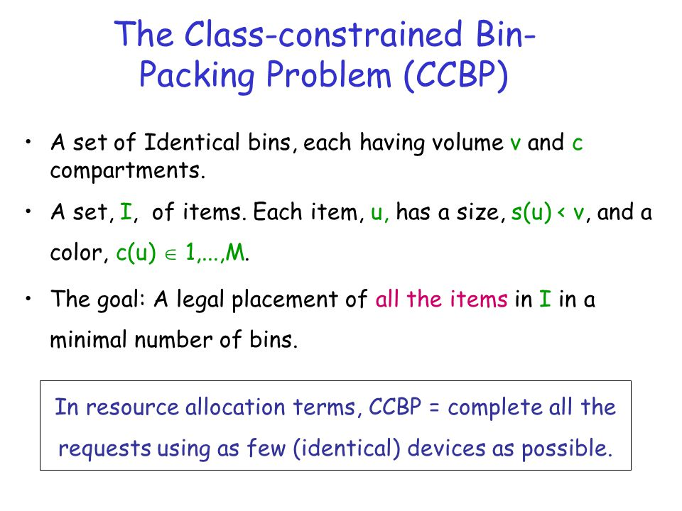 The Class-constrained Bin- Packing Problem (CCBP) A set of Identical bins, each having volume v and c compartments.