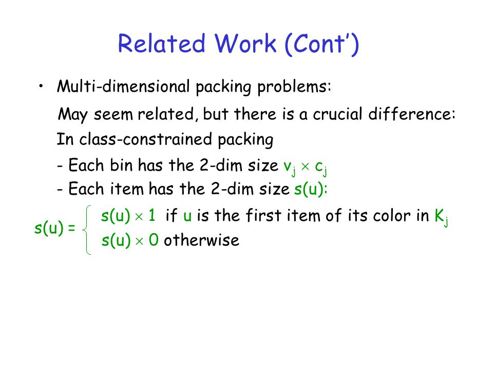 Related Work (Cont) Multi-dimensional packing problems: May seem related, but there is a crucial difference: In class-constrained packing - Each bin has the 2-dim size v j c j - Each item has the 2-dim size s(u): s(u) 1 if u is the first item of its color in K j s(u) 0 otherwise s(u) =