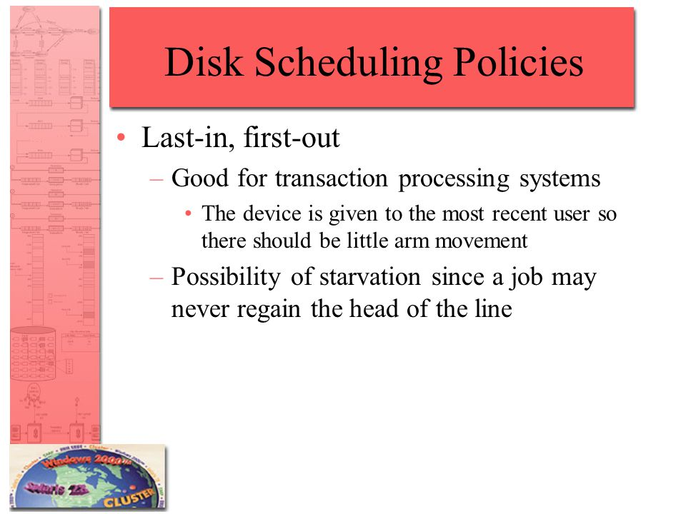 Disk Scheduling Policies Last-in, first-out –Good for transaction processing systems The device is given to the most recent user so there should be little arm movement –Possibility of starvation since a job may never regain the head of the line