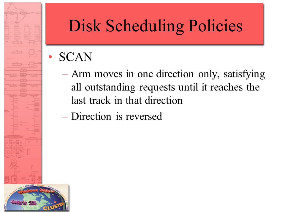 Disk Scheduling Policies SCAN –Arm moves in one direction only, satisfying all outstanding requests until it reaches the last track in that direction –Direction is reversed