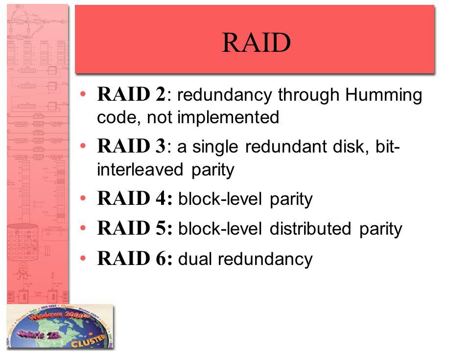 RAID RAID 2: redundancy through Humming code, not implemented RAID 3: a single redundant disk, bit- interleaved parity RAID 4: block-level parity RAID 5: block-level distributed parity RAID 6: dual redundancy