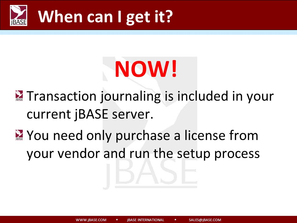 WWW.jBASE.COM jBASE INTERNATIONAL SALES@jBASE.COM How do I use it? The journals are updated automatically and require no changes to your installation
