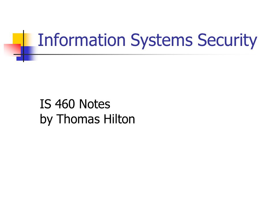 Information Systems Security IS 460 Notes by Thomas Hilton