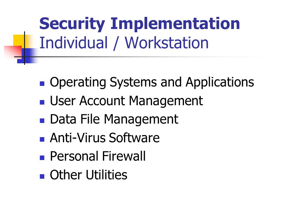 Security Implementation Individual / Workstation Operating Systems and Applications User Account Management Data File Management Anti-Virus Software Personal Firewall Other Utilities