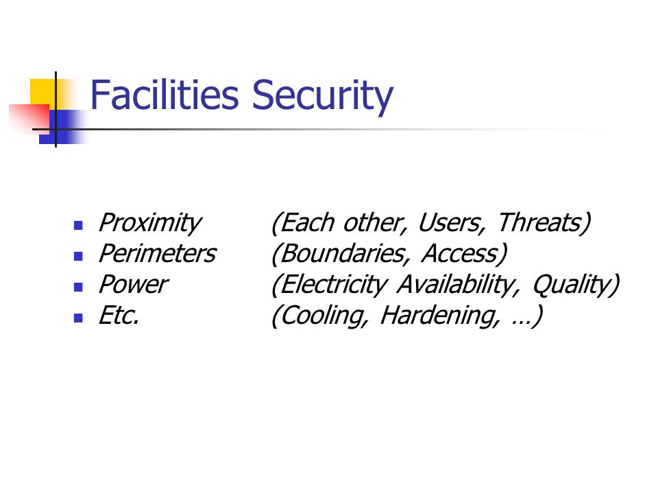 Facilities Security Proximity(Each other, Users, Threats) Perimeters(Boundaries, Access) Power(Electricity Availability, Quality) Etc.