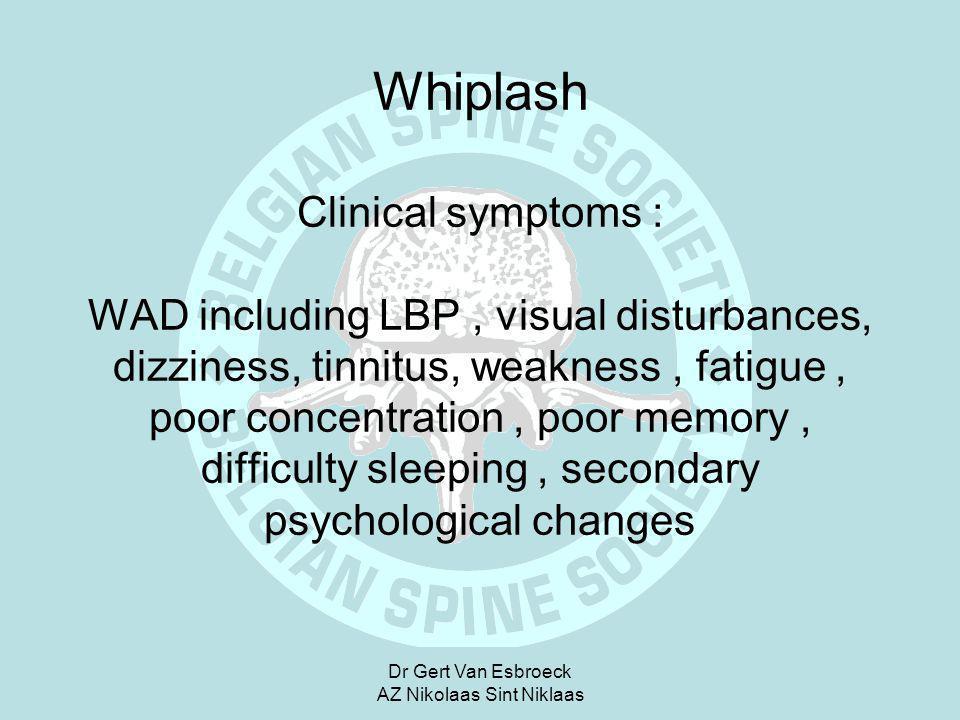 Dr Gert Van Esbroeck AZ Nikolaas Sint Niklaas Whiplash Clinical symptoms : WAD including LBP, visual disturbances, dizziness, tinnitus, weakness, fati
