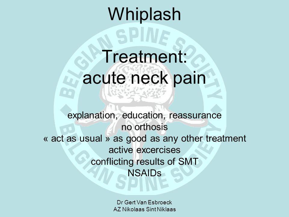 Dr Gert Van Esbroeck AZ Nikolaas Sint Niklaas Whiplash Treatment: acute neck pain explanation, education, reassurance no orthosis « act as usual » as