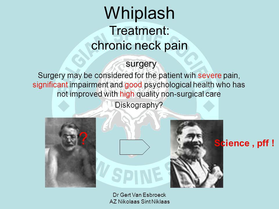 Dr Gert Van Esbroeck AZ Nikolaas Sint Niklaas Whiplash Treatment: chronic neck pain surgery Surgery may be considered for the patient wih severe pain,