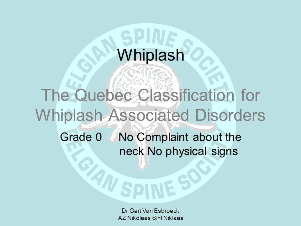 Dr Gert Van Esbroeck AZ Nikolaas Sint Niklaas Whiplash The Quebec Classification for Whiplash Associated Disorders Grade 0 No Complaint about the neck
