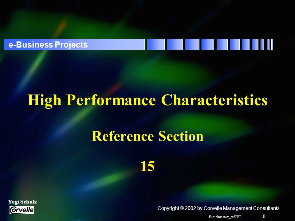 File: ebusiness_ref.PPT 1 Yogi Schulz e-Business Projects High Performance Characteristics Reference Section 15 Copyright © 2002 by Corvelle Management Consultants