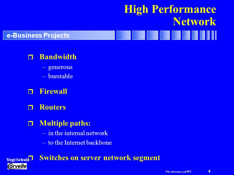 File: ebusiness_ref.PPT 4 Yogi Schulz e-Business Projects High Performance Network r Bandwidth –generous –burstable r Firewall r Routers r Multiple paths: –in the internal network –to the Internet backbone r Switches on server network segment
