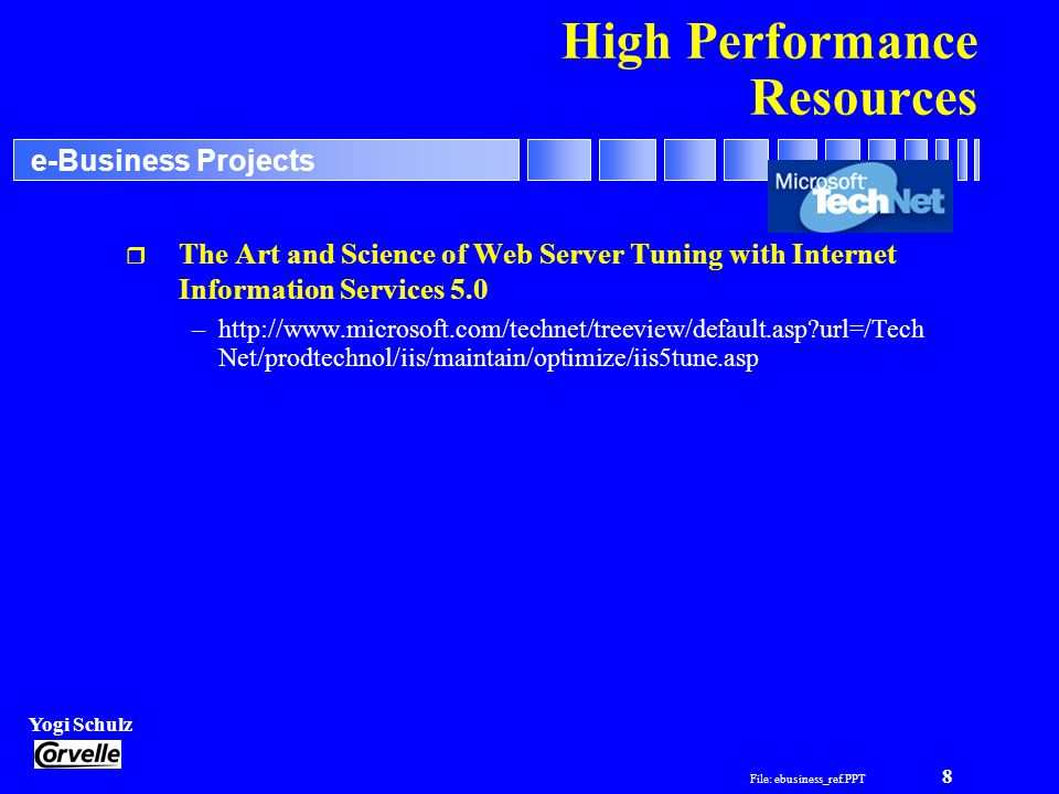 File: ebusiness_ref.PPT 8 Yogi Schulz e-Business Projects High Performance Resources r The Art and Science of Web Server Tuning with Internet Information Services 5.0 –http://www.microsoft.com/technet/treeview/default.asp url=/Tech Net/prodtechnol/iis/maintain/optimize/iis5tune.asp