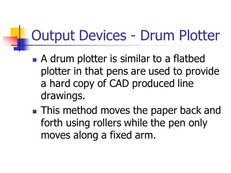 Output Devices - Drum Plotter A drum plotter is similar to a flatbed plotter in that pens are used to provide a hard copy of CAD produced line drawing