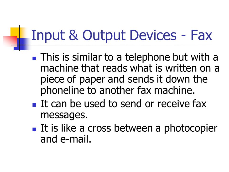 Input & Output Devices - Fax This is similar to a telephone but with a machine that reads what is written on a piece of paper and sends it down the ph