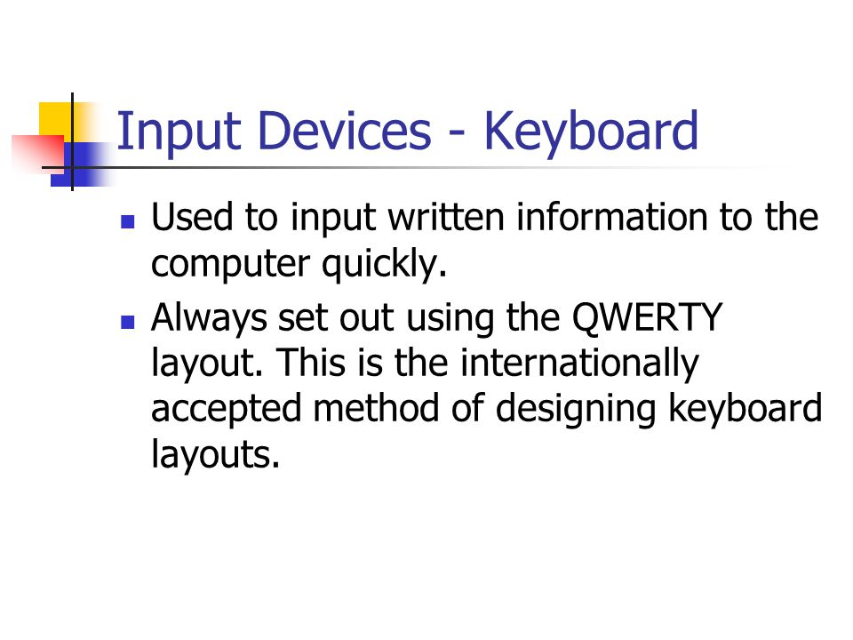 Input Devices - Keyboard Used to input written information to the computer quickly. Always set out using the QWERTY layout. This is the internationall
