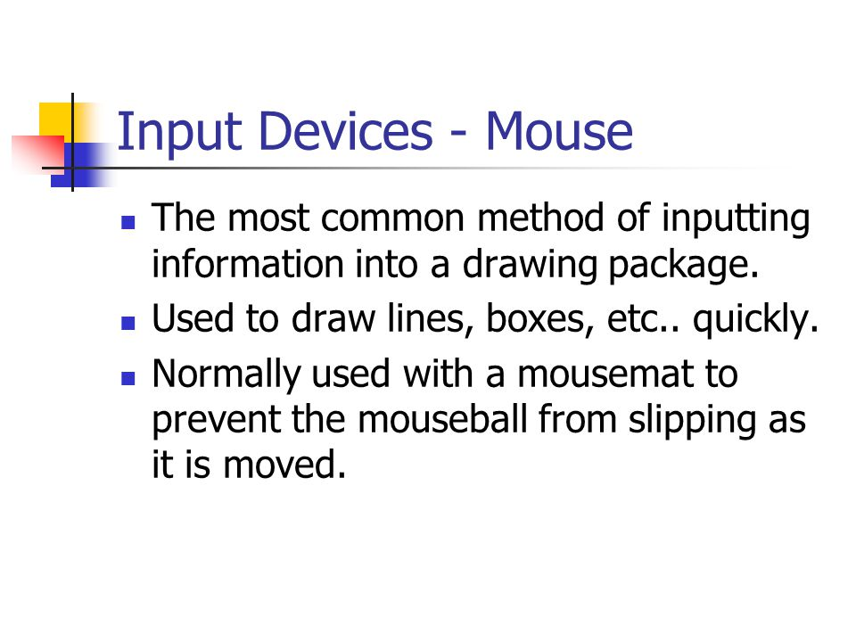 Input Devices - Mouse The most common method of inputting information into a drawing package. Used to draw lines, boxes, etc.. quickly. Normally used