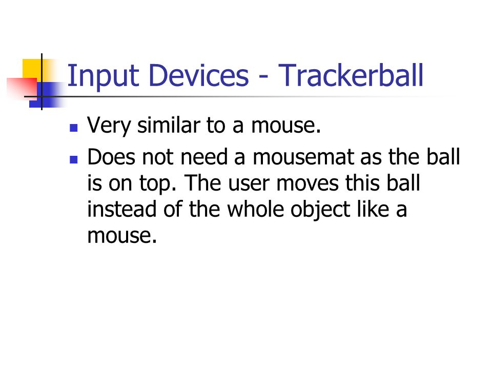Input Devices - Trackerball Very similar to a mouse. Does not need a mousemat as the ball is on top. The user moves this ball instead of the whole obj