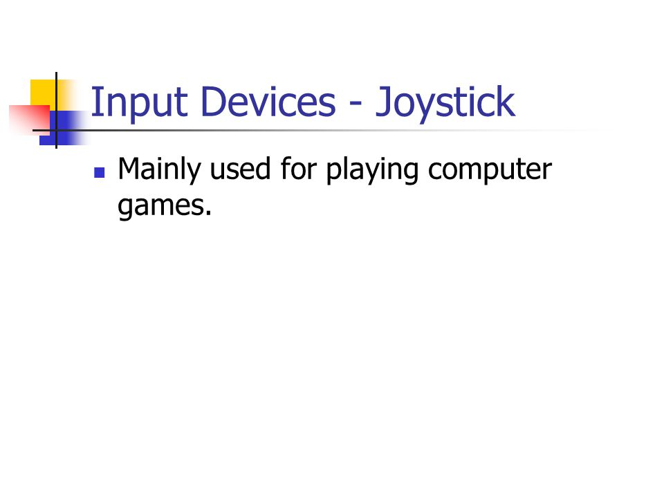 Input Devices - Joystick Mainly used for playing computer games.