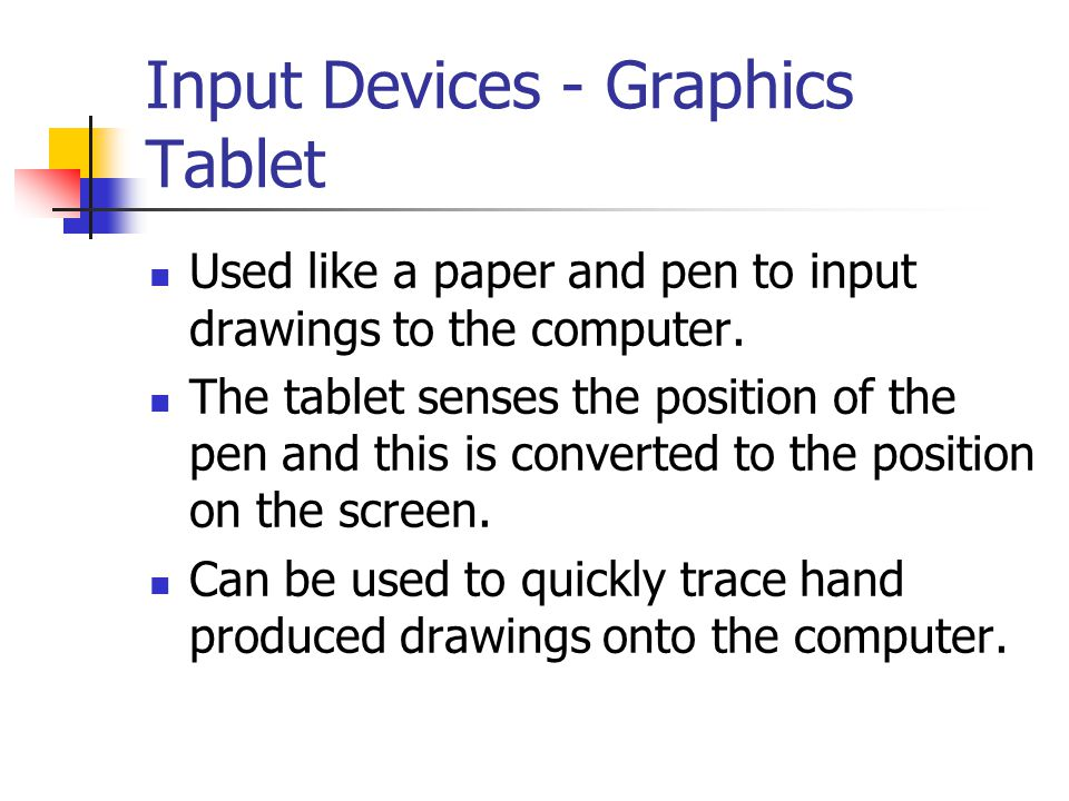 Input Devices - Graphics Tablet Used like a paper and pen to input drawings to the computer. The tablet senses the position of the pen and this is con