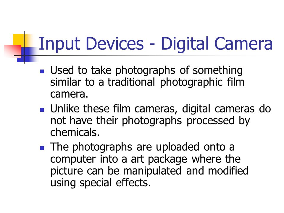 Input Devices - Digital Camera Used to take photographs of something similar to a traditional photographic film camera. Unlike these film cameras, dig