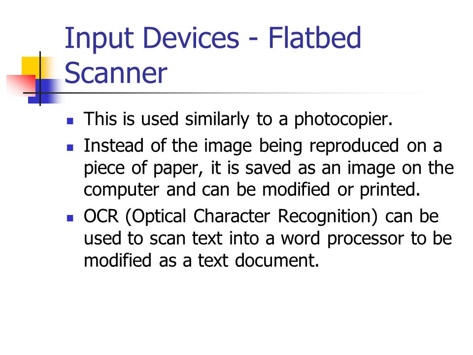 Input Devices - Handheld Scanner Does the same thing as a flatbed scanner but is used by dragging the scanning bar across the picture or text.