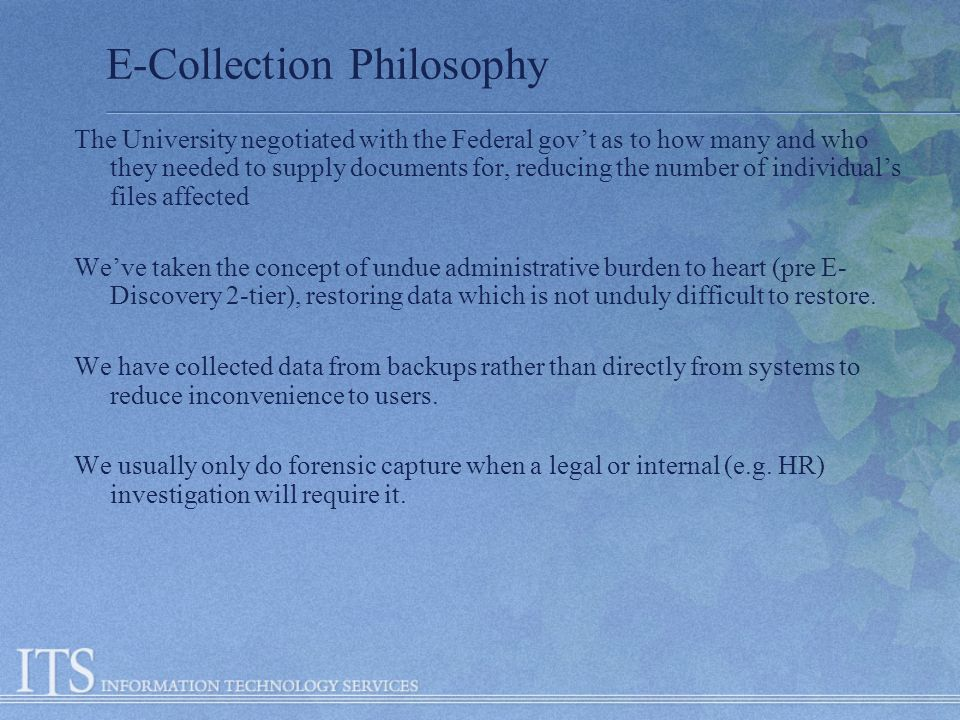E-Collection Philosophy The University negotiated with the Federal govt as to how many and who they needed to supply documents for, reducing the number of individuals files affected Weve taken the concept of undue administrative burden to heart (pre E- Discovery 2-tier), restoring data which is not unduly difficult to restore.
