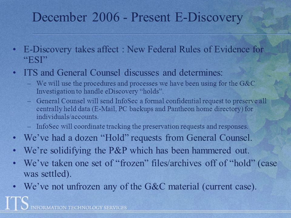 December 2006 - Present E-Discovery E-Discovery takes affect : New Federal Rules of Evidence for ESI ITS and General Counsel discusses and determines: –We will use the procedures and processes we have been using for the G&C Investigation to handle eDiscovery holds.