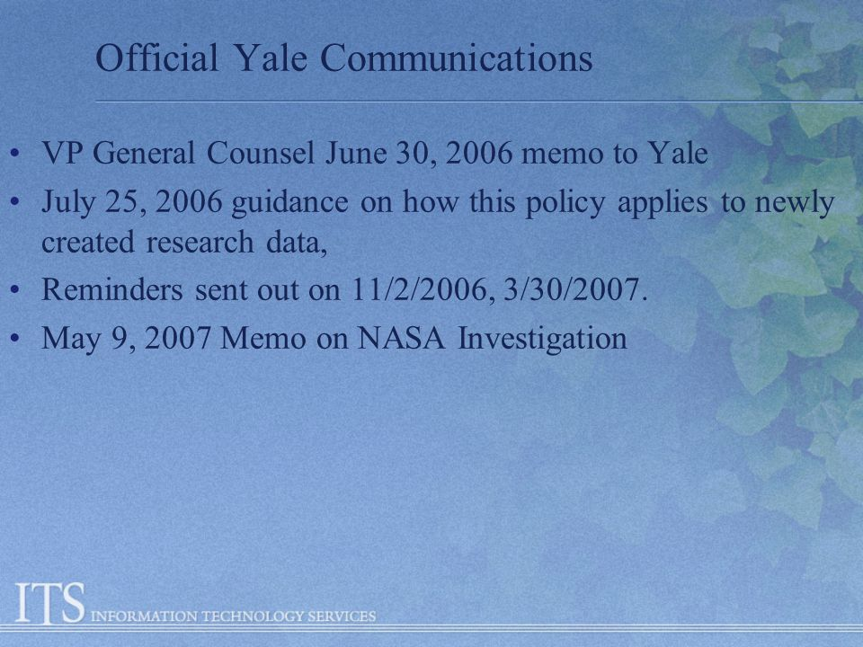 Official Yale Communications VP General Counsel June 30, 2006 memo to Yale July 25, 2006 guidance on how this policy applies to newly created research data, Reminders sent out on 11/2/2006, 3/30/2007.
