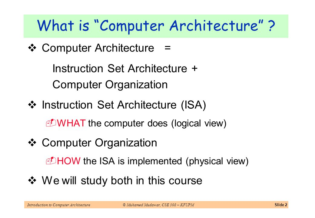 Introduction to Computer Architecture© Muhamed Mudawar, CSE 308 – KFUPMSlide 2 What is Computer Architecture ? Computer Architecture = Instruction Set
