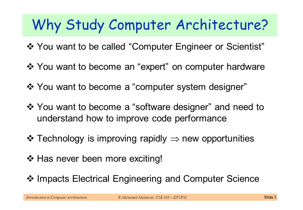 Introduction to Computer Architecture© Muhamed Mudawar, CSE 308 – KFUPMSlide 3 Why Study Computer Architecture? You want to be called Computer Enginee