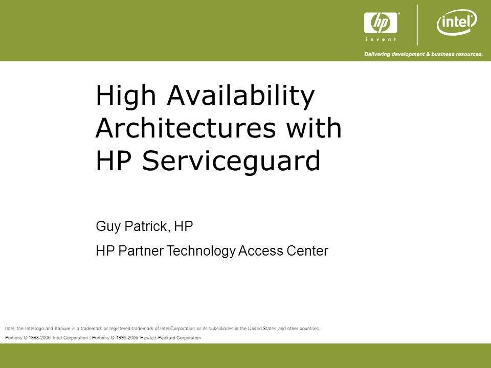 Portions © 1998-2006 Intel Corporation | Portions © 1998-2006 Hewlett-Packard Corporation 2 July 2006 Agenda High Availability Overview High Availability Products and Solutions Serviceguard Clustered File System Cluster Management Serviceguard and Workload Manager (WLM) Serviceguard Application Integration –Serviceguard Extension for SAP (SGeSAP) –Serviceguard and Oracle 10g Serviceguard for Linux (SG/LX) Summary