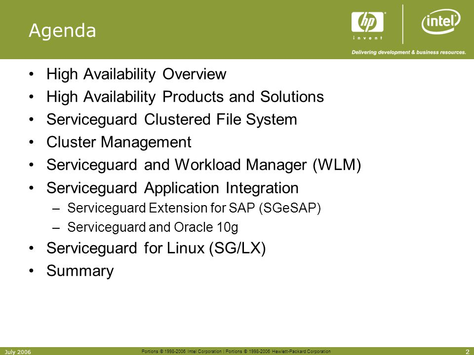 Portions © 1998-2006 Intel Corporation | Portions © 1998-2006 Hewlett-Packard Corporation 63 July 2006 Serviceguard offerings differences by OS OfferingHP-UXLinux DB2, Informix, Sybase, (ECMT) toolkitsYesNo PostgresSQL, Sendmail toolkitsNoYes ContinentalclustersYesNo Metrocluster (EVA, CA/XP, EMC SRDF)YesNo Extended / Campus ClusterYesNo Cluster Extension XPNoYes Serviceguard Extension for RAC (SGeRAC)YesNo Virtual Server Environment (VSE) (gWLM available for Integrity Linux) YesPartial VERITAS VxVM/CVM supportYesNo Cluster File System Yes – VERITAS CFS Supported by HP Red Hat GFS Integrity SCSI supportYesNo Serviceguard Extension for Faster Failover (SGeFF)YesNo