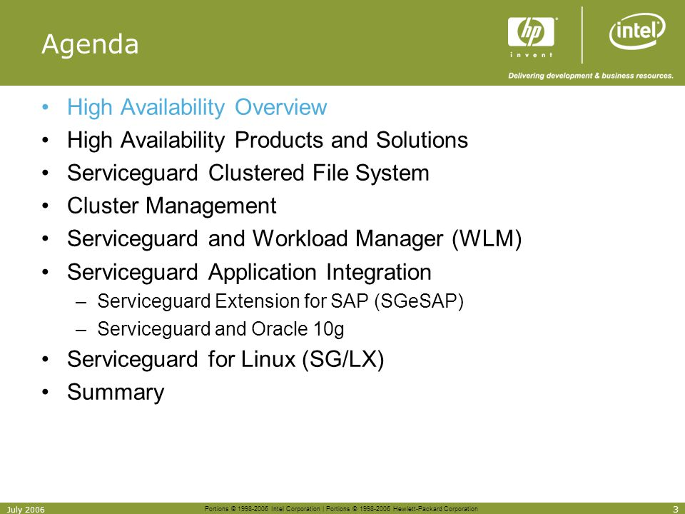 Portions © 1998-2006 Intel Corporation | Portions © 1998-2006 Hewlett-Packard Corporation 24 July 2006 Serviceguard Long-term Strategy Serviceguard –SG is HPs strategic clustering product for HP-UX and Linux VCS: Veritas Cluster Server –VCS is NOT part of any bundle being offered by HP Volume Managers –LVM will continue to be the default volume manager –LVM and SLVM will continue to be supported and enhanced –CVM will be required when using the CFS –Multiple volume managers can be used in the same cluster