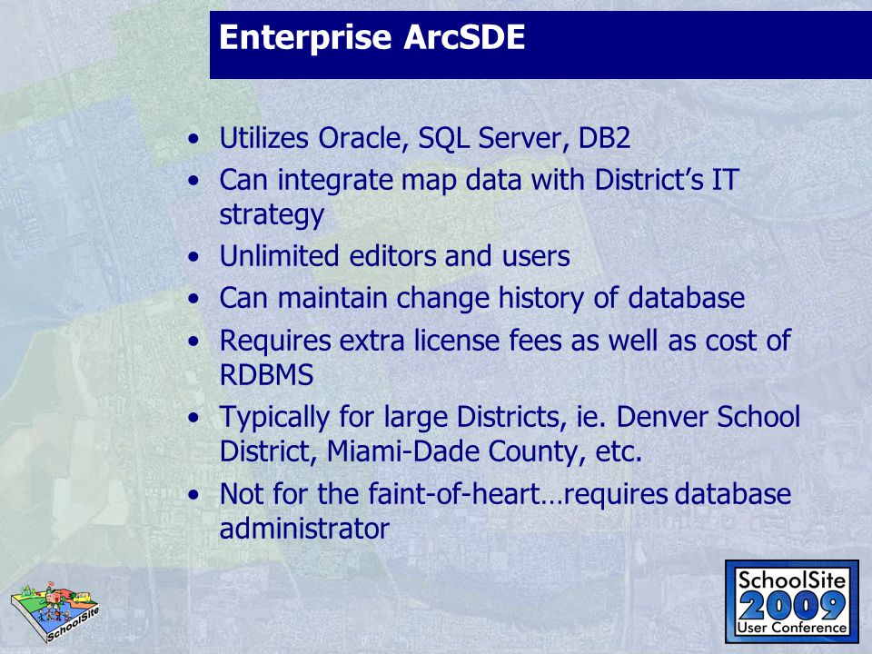 Enterprise ArcSDE Utilizes Oracle, SQL Server, DB2 Can integrate map data with Districts IT strategy Unlimited editors and users Can maintain change h