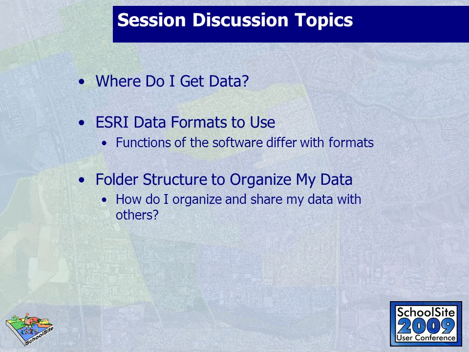 Session Discussion Topics Where Do I Get Data? ESRI Data Formats to Use Functions of the software differ with formats Folder Structure to Organize My