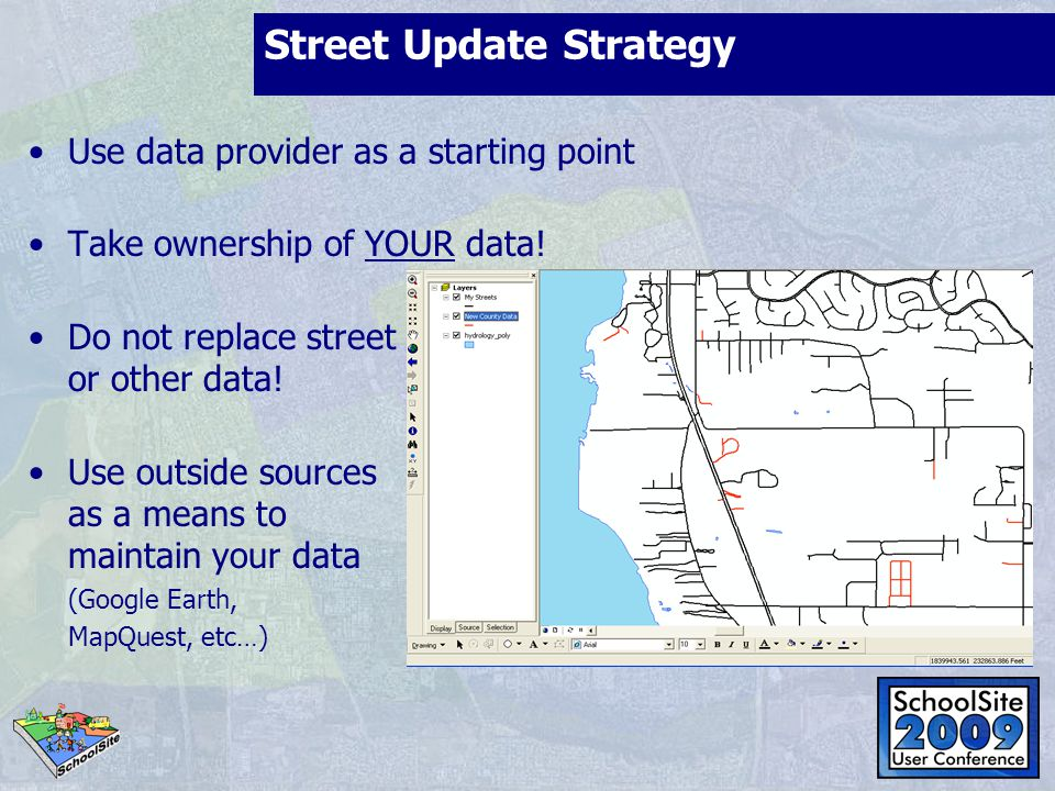 Street Update Strategy Use data provider as a starting point Take ownership of YOUR data! Do not replace street or other data! Use outside sources as