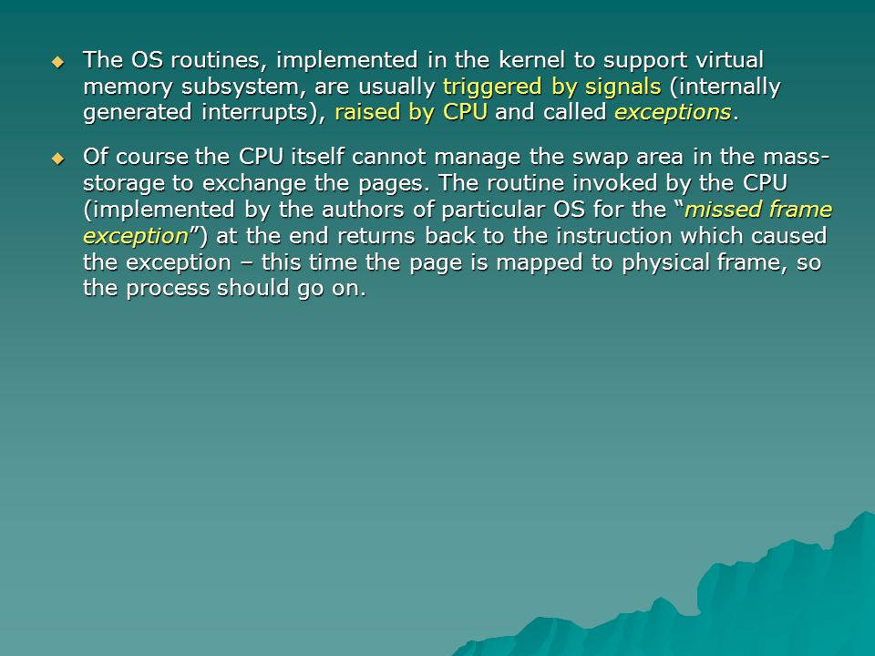 The OS routines, implemented in the kernel to support virtual memory subsystem, are usually triggered by signals (internally generated interrupts), ra