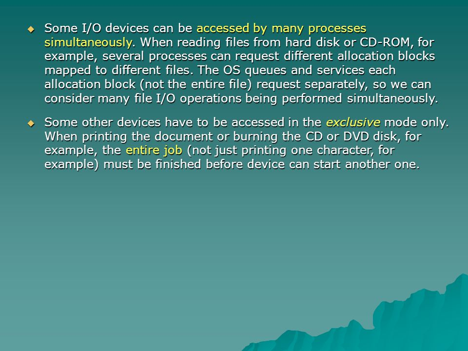 Some I/O devices can be accessed by many processes simultaneously. When reading files from hard disk or CD-ROM, for example, several processes can req