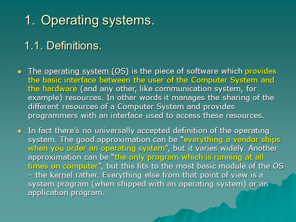 1.Operating systems. The operating system (OS) is the piece of software which provides the basic interface between the user of the Computer System and