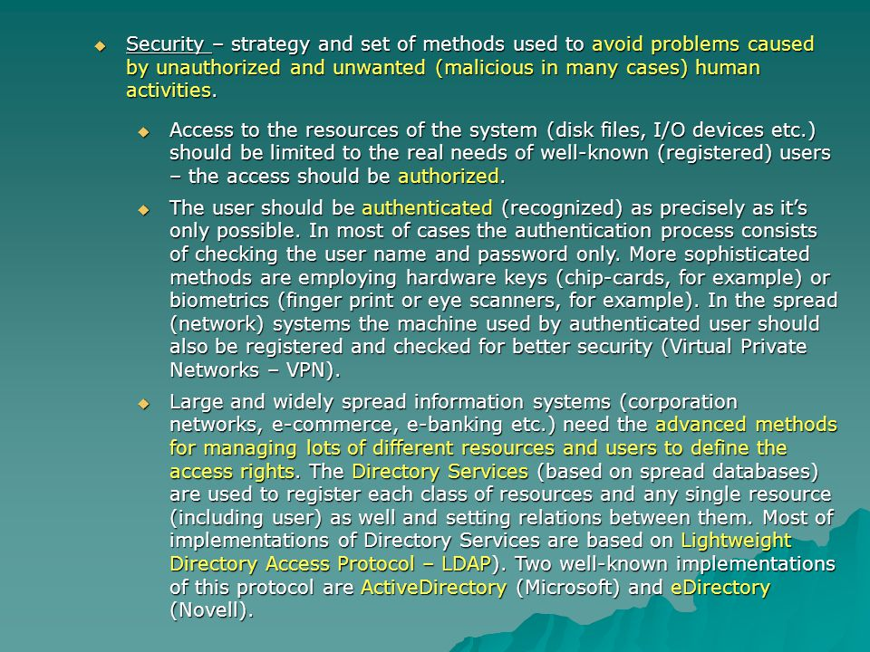 Security – strategy and set of methods used to avoid problems caused by unauthorized and unwanted (malicious in many cases) human activities. Security