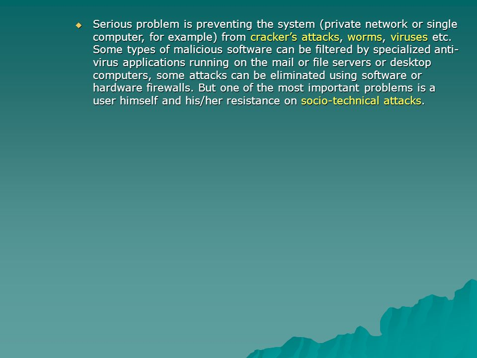 Serious problem is preventing the system (private network or single computer, for example) from crackers attacks, worms, viruses etc. Some types of ma