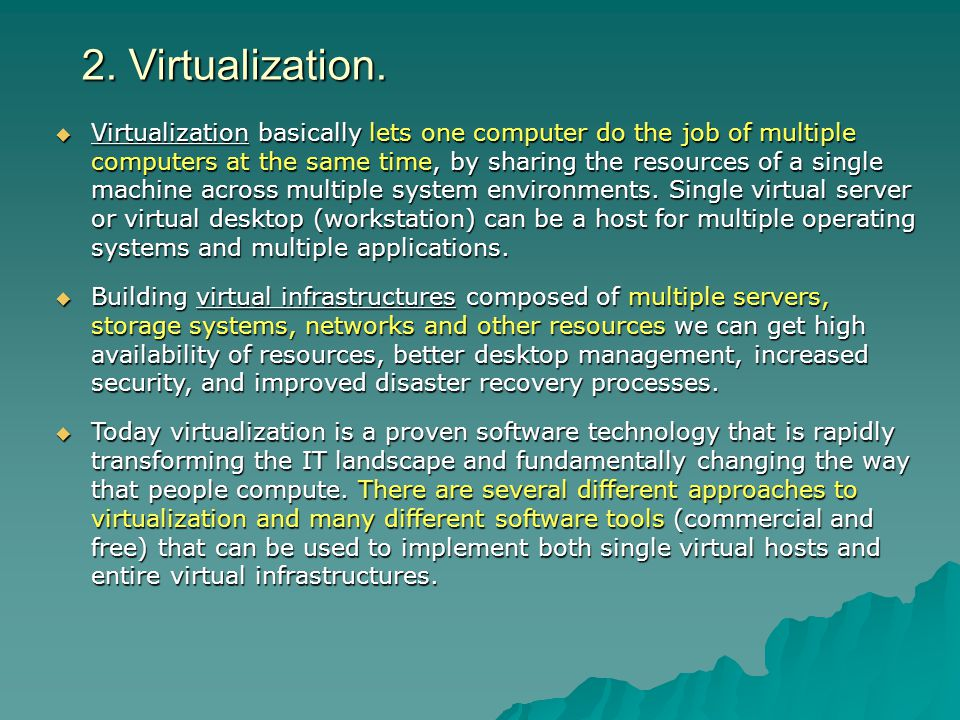 2. Virtualization. Virtualization basically lets one computer do the job of multiple computers at the same time, by sharing the resources of a single