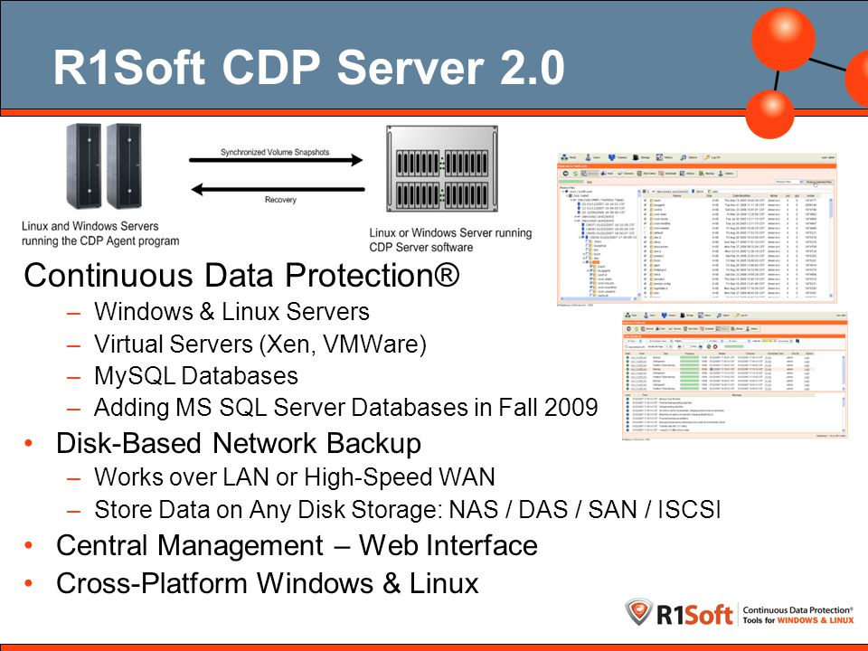 CDP 3.0 3.0 New from Ground Up File and Folder Excludes for CDP –Select Files & Folders to Exclude from Backup –Define Advanced Excludes using Patterns Completely Internationalized All New Web Interface New Best Try Recovery Point Retention Rule –Keep as many recovery points as possible within a defined disk space limit New Hard and Soft Free Disk Space Quotas –Never fill up your backup disk space without warning All new Linux CDP Device Driver