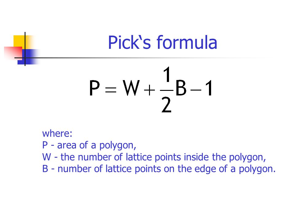 where: P - area of a polygon, W - the number of lattice points inside the polygon, B - number of lattice points on the edge of a polygon.
