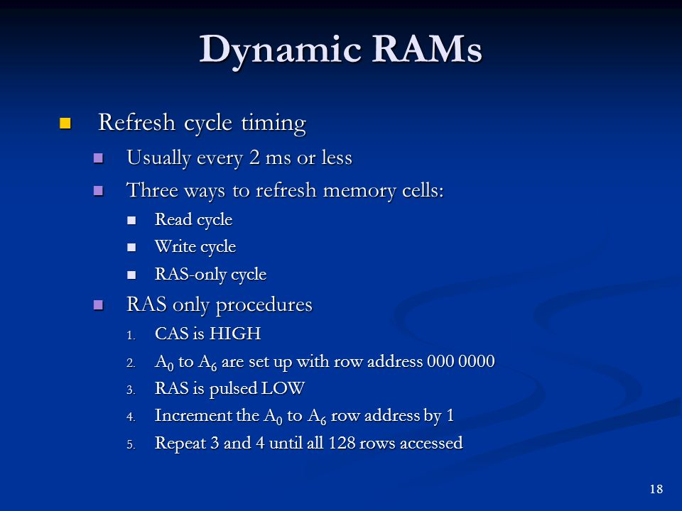 Dynamic RAMs Refresh cycle timing Refresh cycle timing Usually every 2 ms or less Usually every 2 ms or less Three ways to refresh memory cells: Three