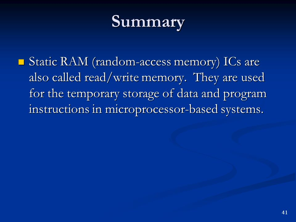 Summary Static RAM (random-access memory) ICs are also called read/write memory. They are used for the temporary storage of data and program instructi
