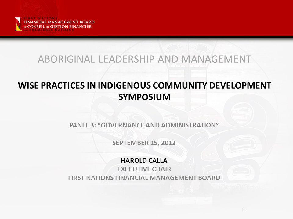 1 ABORIGINAL LEADERSHIP AND MANAGEMENT WISE PRACTICES IN INDIGENOUS COMMUNITY DEVELOPMENT SYMPOSIUM PANEL 3: GOVERNANCE AND ADMINISTRATION SEPTEMBER 15, 2012 HAROLD CALLA EXECUTIVE CHAIR FIRST NATIONS FINANCIAL MANAGEMENT BOARD