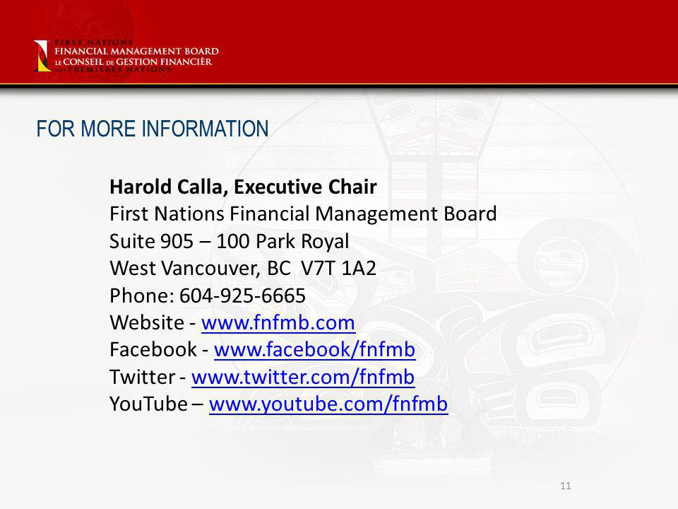 11 Harold Calla, Executive Chair First Nations Financial Management Board Suite 905 – 100 Park Royal West Vancouver, BC V7T 1A2 Phone: 604-925-6665 Website - www.fnfmb.comwww.fnfmb.com Facebook - www.facebook/fnfmbwww.facebook/fnfmb Twitter - www.twitter.com/fnfmbwww.twitter.com/fnfmb YouTube – www.youtube.com/fnfmbwww.youtube.com/fnfmb FOR MORE INFORMATION