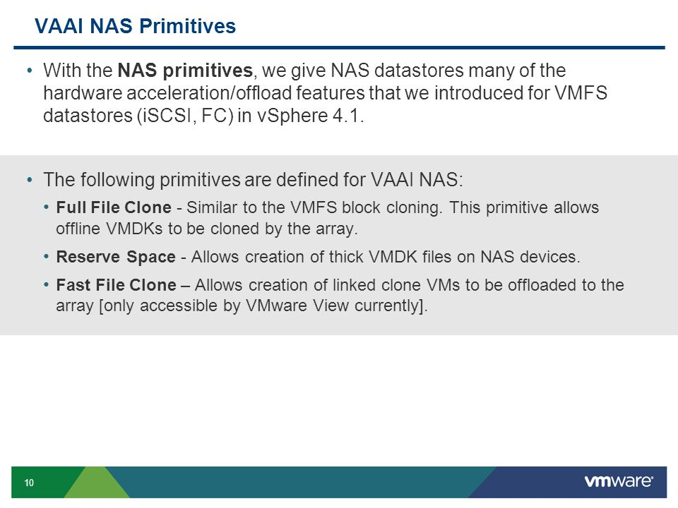 10 VAAI NAS Primitives With the NAS primitives, we give NAS datastores many of the hardware acceleration/offload features that we introduced for VMFS datastores (iSCSI, FC) in vSphere 4.1.
