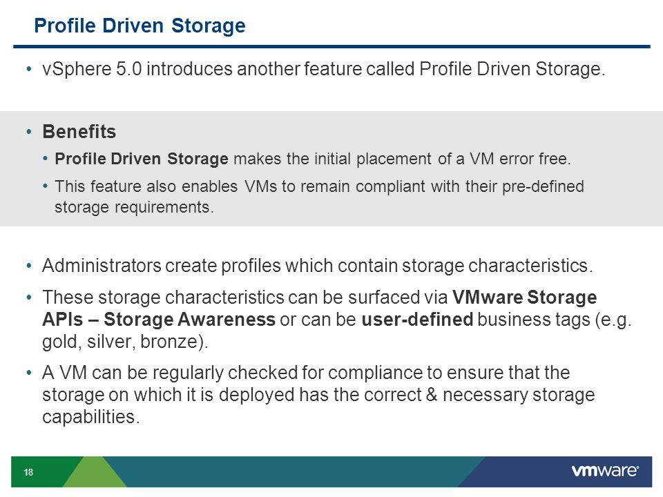 18 Profile Driven Storage vSphere 5.0 introduces another feature called Profile Driven Storage. Benefits Profile Driven Storage makes the initial plac